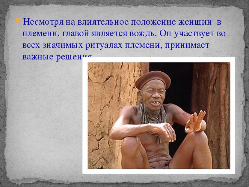 Несмотря на влиятельное положение женщин в племени, главой является вождь. Он...