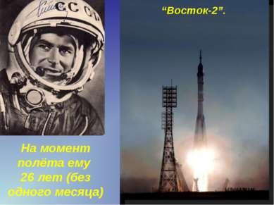 "На момент полёта ему 26 лет (без одного месяца) ""Восток-2""."