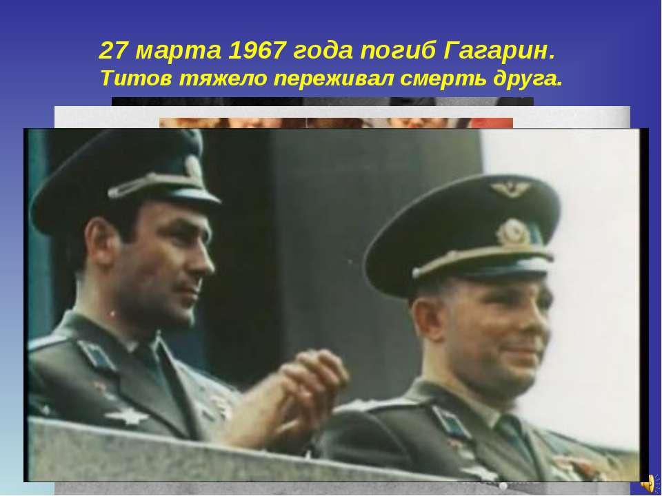 27 марта 1967 года погиб Гагарин. Титов тяжело переживал смерть друга.