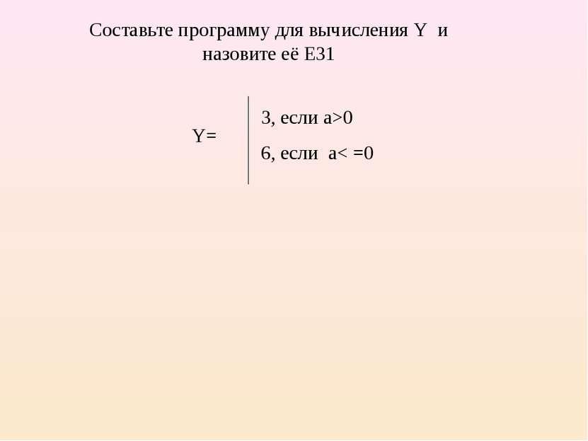 3, если a>0 6, если a< =0 Составьте программу для вычисления Y и назовите её ...