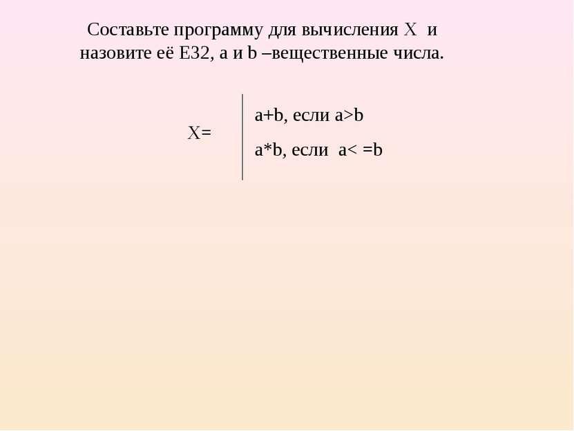 a+b, если a>b a*b, если a< =b Составьте программу для вычисления X и назовите...