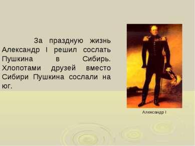 За праздную жизнь Александр I решил сослать Пушкина в Сибирь. Хлопотами друзе...