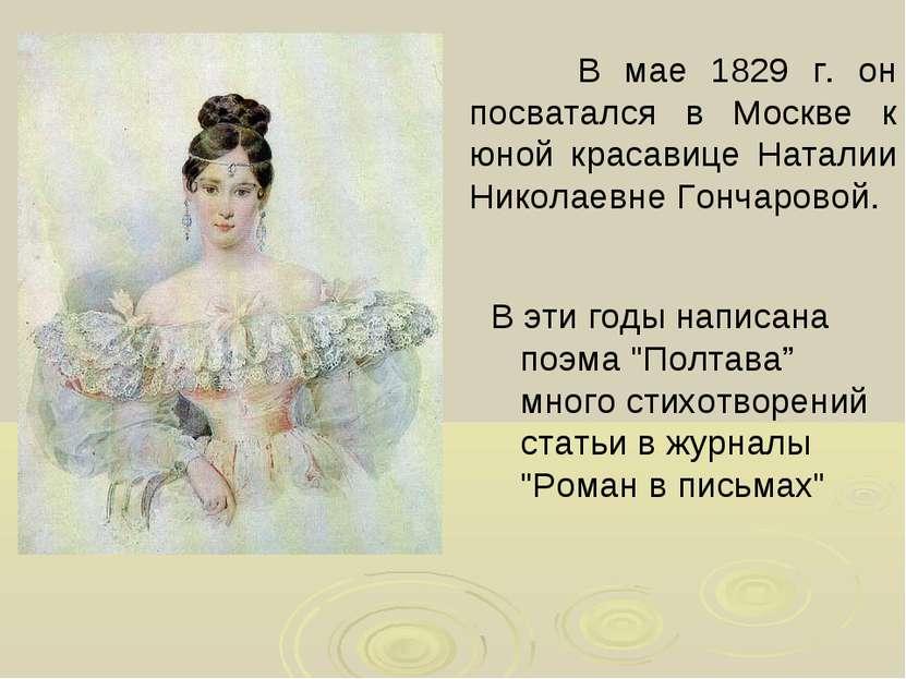 В мае 1829 г. он посватался в Москве к юной красавице Наталии Николаевне Гонч...