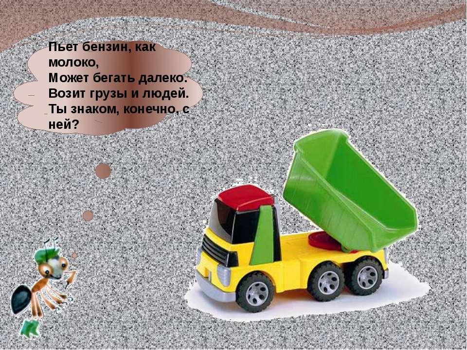 Пьет бензин, как молоко, Может бегать далеко. Возит грузы и людей. Ты знаком,...