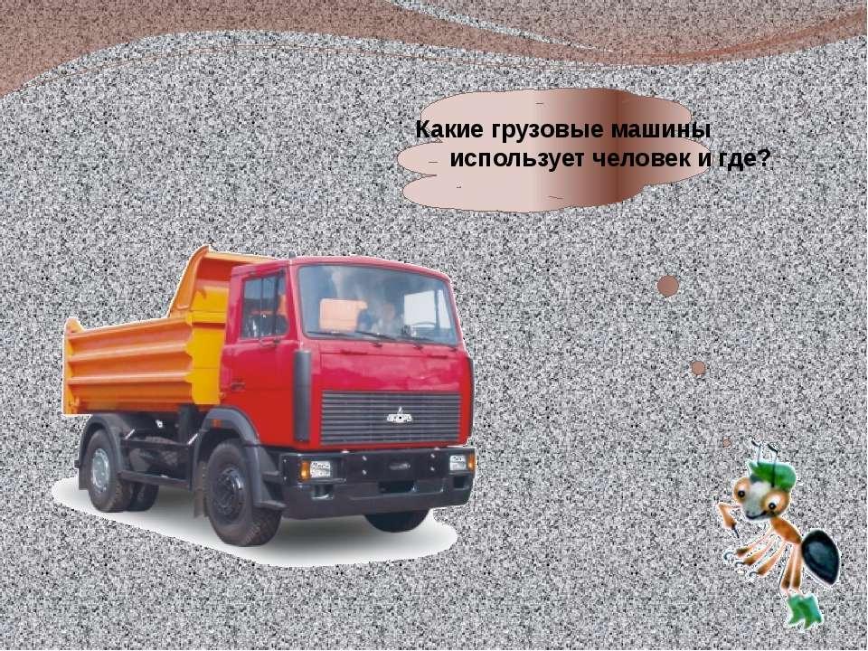 Какие грузовые машины использует человек и где?