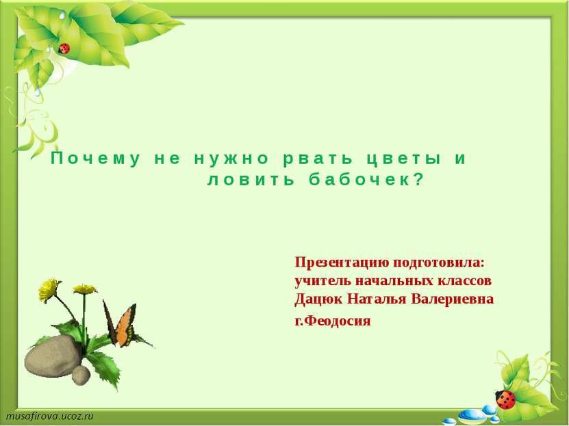Почему не нужно рвать цветы и ловить бабочек? Презентацию подготовила: учител...