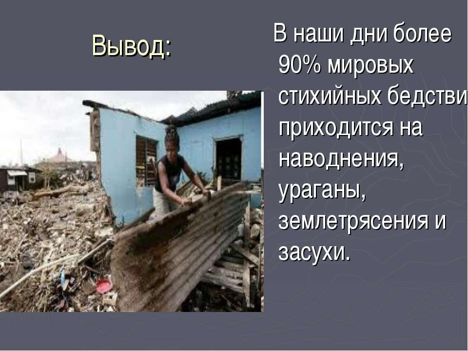 Вывод: В наши дни более 90% мировых стихийных бедствий приходится на наводнен...