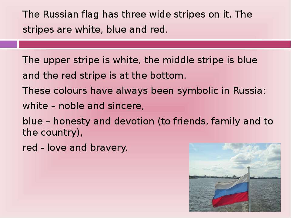 The Russian flag has three wide stripes on it. The stripes are white, blue an...