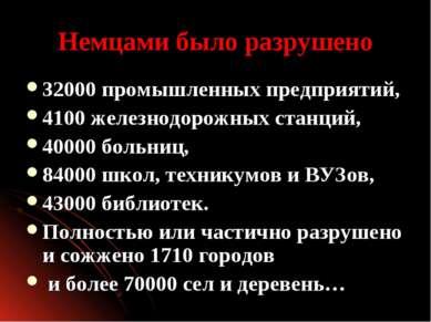 Немцами было разрушено 32000 промышленных предприятий, 4100 железнодорожных с...