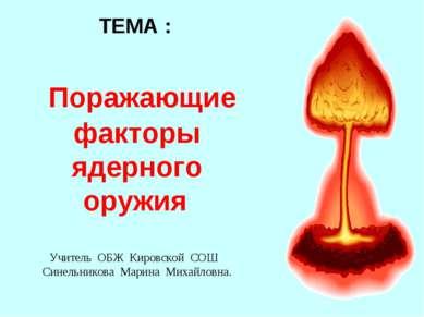 ТЕМА : Поражающие факторы ядерного оружия Учитель ОБЖ Кировской СОШ Синельник...