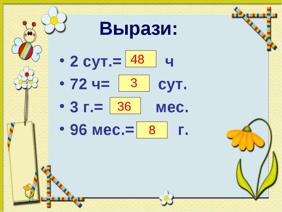 Вырази: 2 сут.= ч 72 ч= сут. 3 г.= мес. 96 мес.= г. 48 3 36 8
