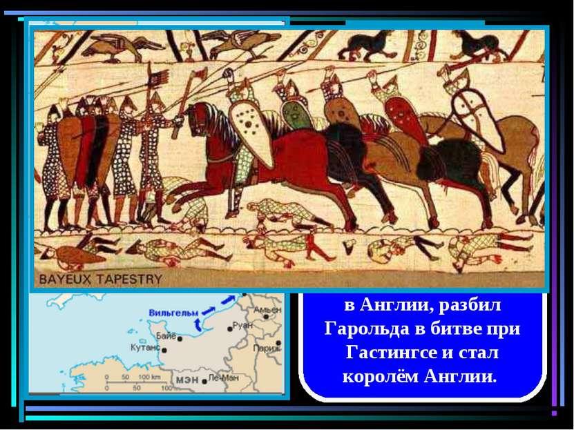 В 1066 году Вильгельм Завоеватель высадился в Англии, разбил Гарольда в битве...