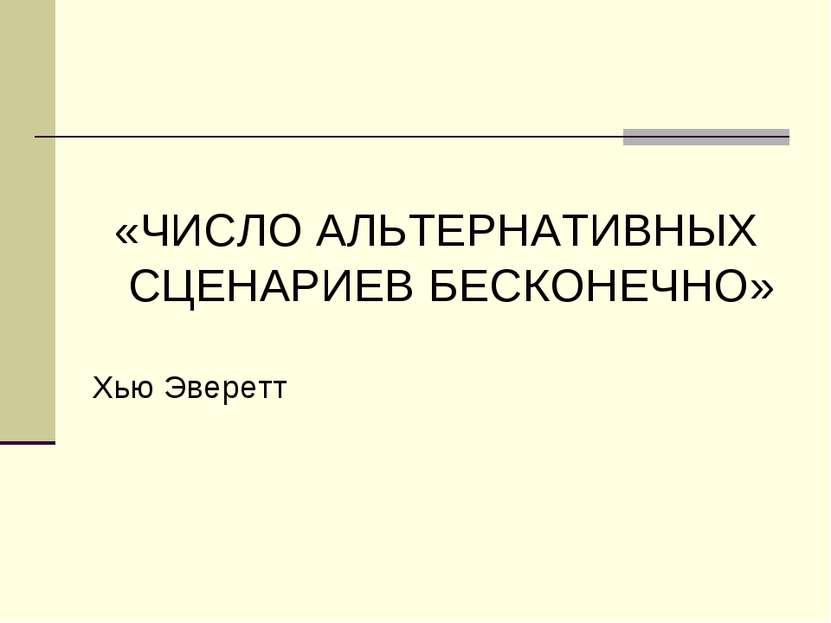 «ЧИСЛО АЛЬТЕРНАТИВНЫХ СЦЕНАРИЕВ БЕСКОНЕЧНО» Хью Эверетт