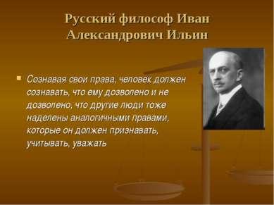 Русский философ Иван Александрович Ильин Сознавая свои права, человек должен ...