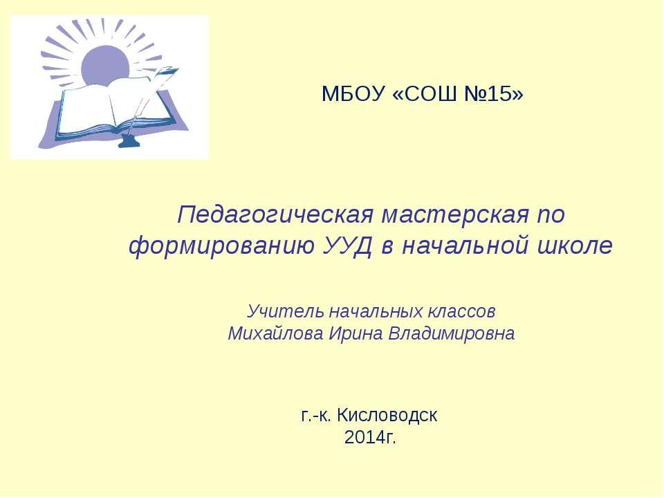 МБОУ «СОШ №15» Педагогическая мастерская по формированию УУД в начальной школ...