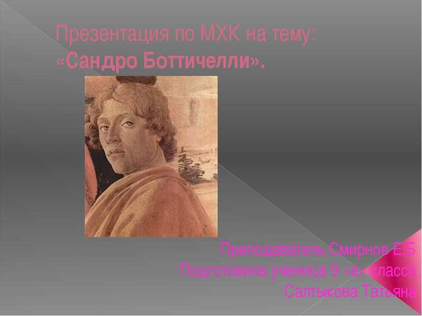 Презентация по МХК на тему: «Сандро Боттичелли». Преподаватель Смирнов Е.Б По...