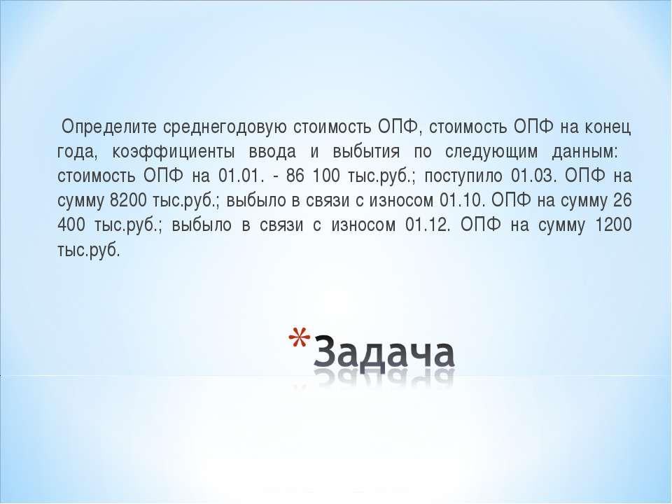 Определите среднегодовую стоимость ОПФ, стоимость ОПФ на конец года, коэффици...