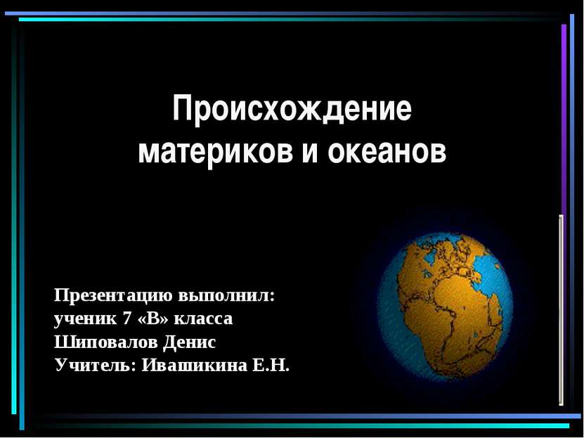 Происхождение материков и океанов Презентацию выполнил: ученик 7 «В» класса Ш...