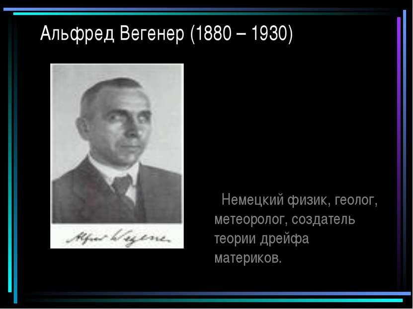 Альфред Вегенер (1880 – 1930) Немецкий физик, геолог, метеоролог, создатель т...