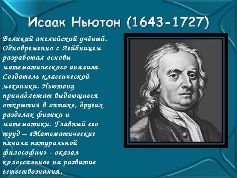 Великий английский учёный. Одновременно с Лейбницем разработал основы математ...