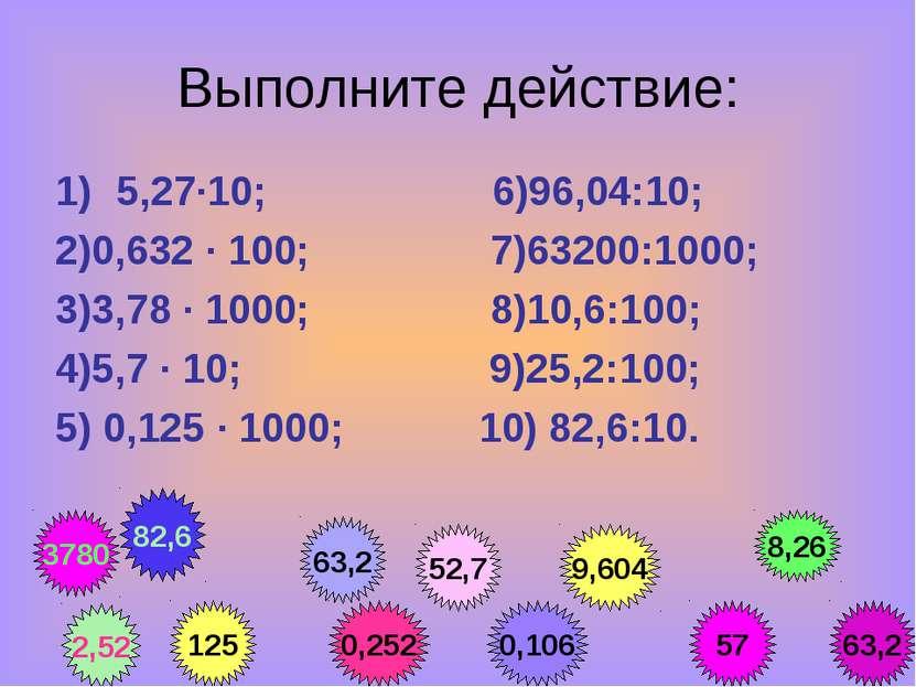 Выполните действие: 5,27·10; 6)96,04:10; 2)0,632 · 100; 7)63200:1000; 3)3,78 ...