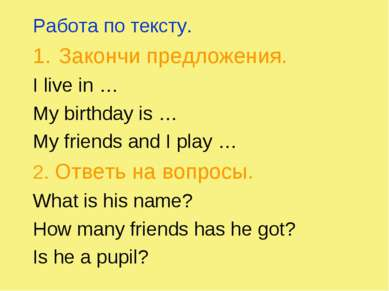 Работа по тексту. Закончи предложения. I live in … My birthday is … My friend...