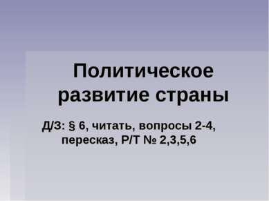 Политическое развитие страны Д/З: § 6, читать, вопросы 2-4, пересказ, Р/Т № 2...