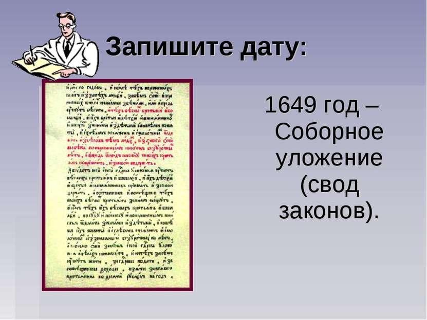 Запишите дату: 1649 год – Соборное уложение (свод законов).
