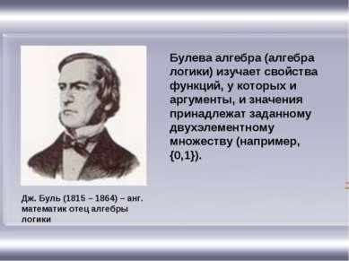 Дж. Буль (1815 – 1864) – анг. математик отец алгебры логики Булева алгебра (а...
