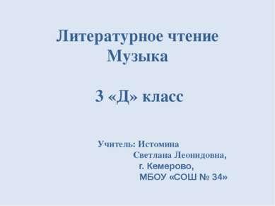 Литературное чтение Музыка 3 «Д» класс Учитель: Истомина Светлана Леонидовна,...