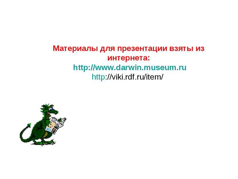 Материалы для презентации взяты из интернета: http://www.darwin.museum.ru htt...