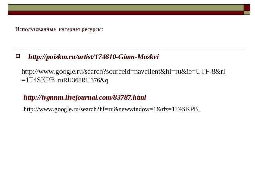 Использованные интернет ресурсы: http://poiskm.ru/artist/174610-Gimn-Moskvi h...