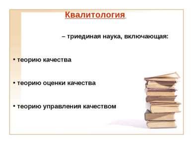 Квалитология – триединая наука, включающая: теорию качества теорию оценки кач...