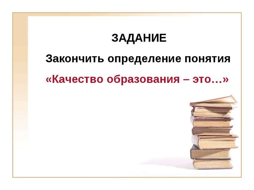 ЗАДАНИЕ Закончить определение понятия «Качество образования – это…»