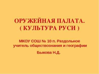 ОРУЖЕЙНАЯ ПАЛАТА. ( КУЛЬТУРА РУСИ ) МКОУ СОШ № 10 п. Раздольное учитель общес...