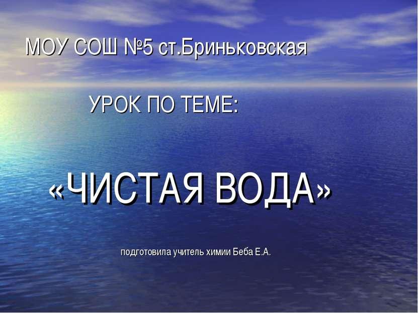 МОУ СОШ №5 ст.Бриньковская УРОК ПО ТЕМЕ: «ЧИСТАЯ ВОДА» подготовила учитель хи...