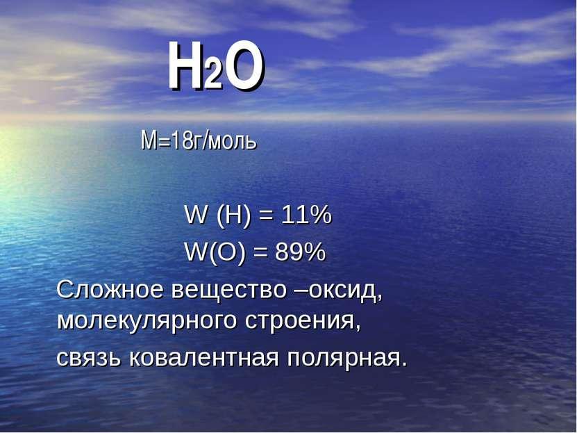 Н2О М=18г/моль W (Н) = 11% W(О) = 89% Сложное вещество –оксид, молекулярного ...