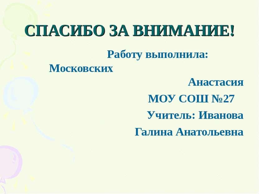 СПАСИБО ЗА ВНИМАНИЕ! Работу выполнила: Московских Анастасия МОУ СОШ №27 Учите...