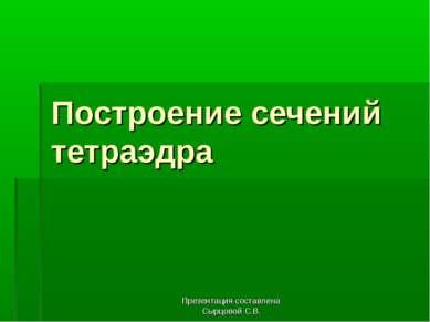 Презентация составлена Сырцовой С.В. Построение сечений тетраэдра