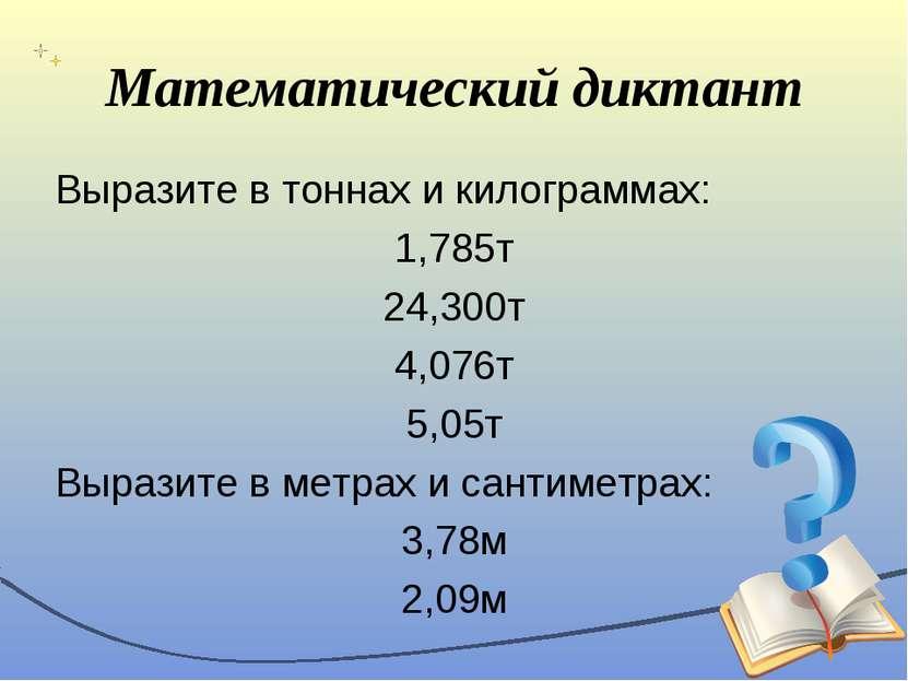 Математический диктант Выразите в тоннах и килограммах: 1,785т 24,300т 4,076т...