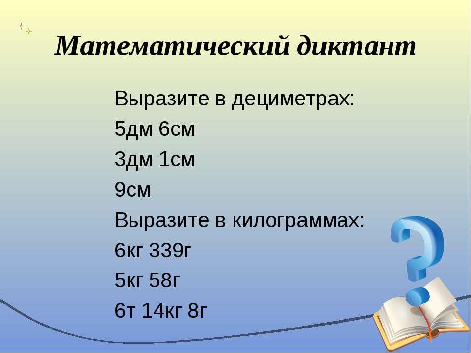 Математический диктант Выразите в дециметрах: 5дм 6см 3дм 1см 9см Выразите в ...
