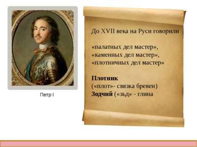 До XVII века на Руси говорили «палатных дел мастер», «каменных дел мастер», «...