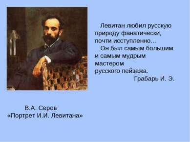 В.А. Серов «Портрет И.И. Левитана» Левитан любил русскую природу фанатически,...