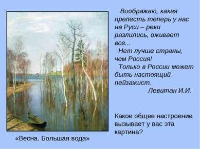 Воображаю, какая прелесть теперь у нас на Руси – реки разлились, оживает все....