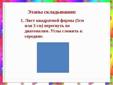 1. Лист квадратной формы (5см или 3 см) перегнуть по диагоналям. Углы сложить...