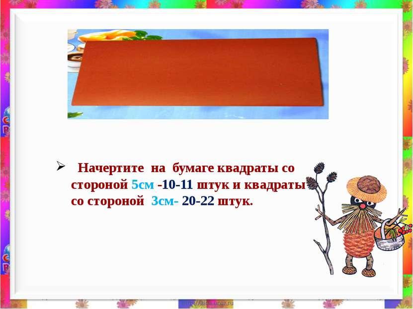 Начертите на бумаге квадраты со стороной 5см -10-11 штук и квадраты со сторон...