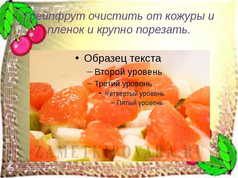 Грейпфрут очистить от кожуры и пленок и крупно порезать.