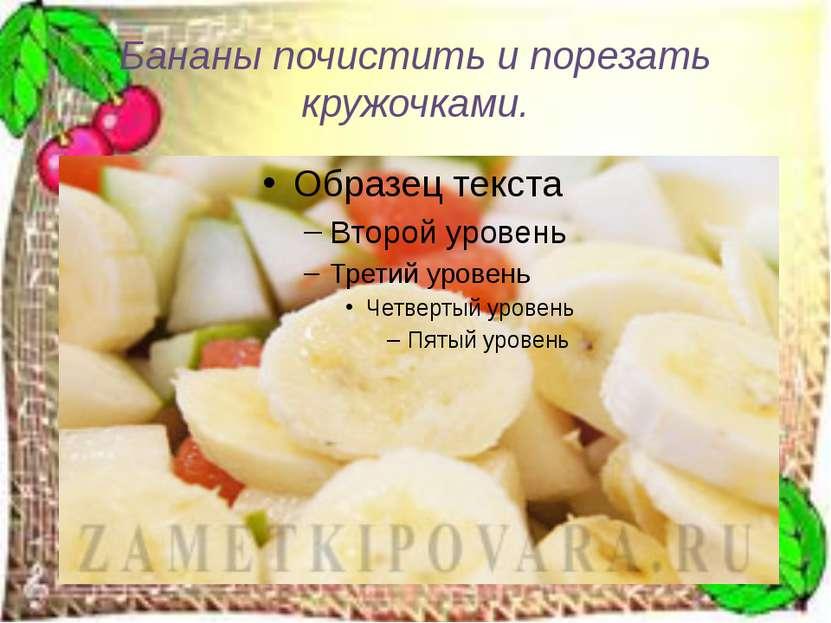 Бананы почистить и порезать кружочками.