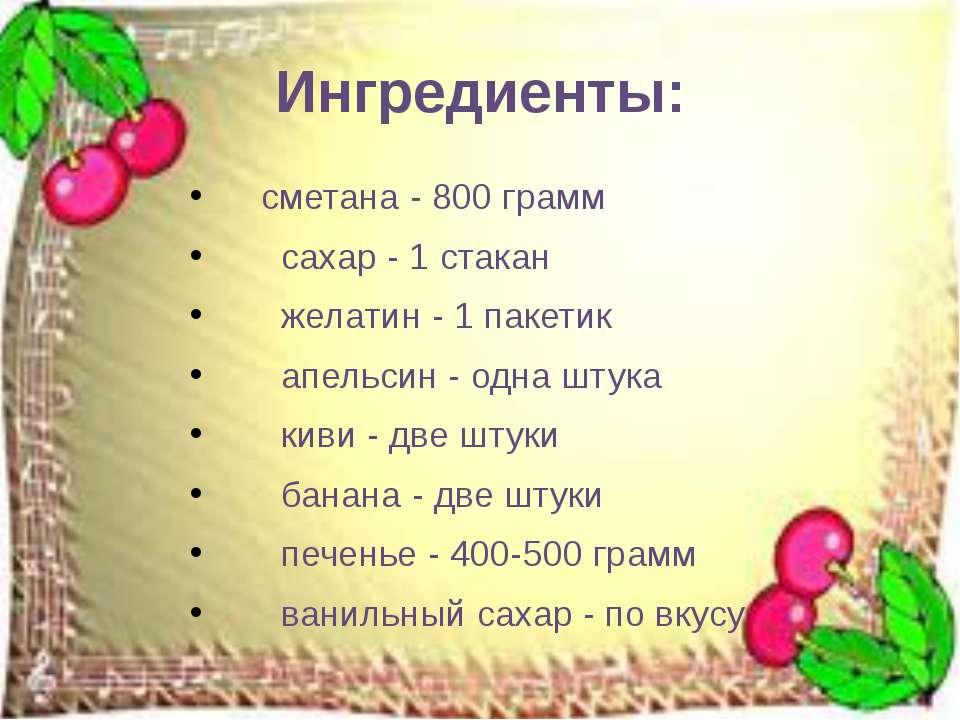 Ингредиенты: сметана - 800 грамм сахар - 1 стакан желатин - 1 пакетик апельси...