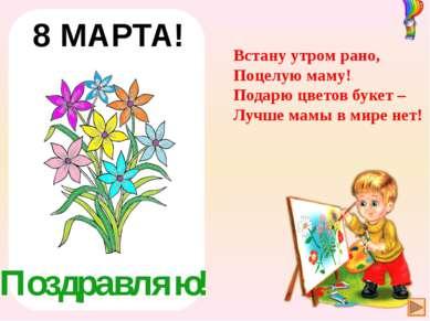 Поздравляю! 8 МАРТА! Встану утром рано, Поцелую маму! Подарю цветов букет – Л...